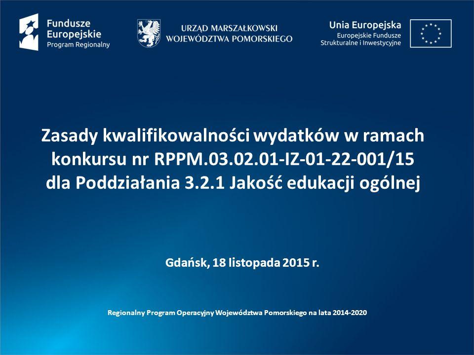 Zasady kwalifikowalności wydatków w ramach konkursu nr RPPM.03.02.01-IZ-01-22-001/15 dla Poddziałania 3.2.1 Jakość edukacji ogólnej Regionalny Program Operacyjny Województwa Pomorskiego na lata 2014-2020 Gdańsk, 18 listopada 2015 r.