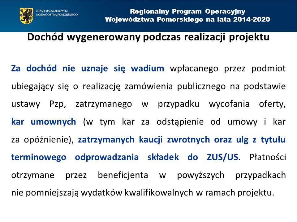 Regionalny Program Operacyjny Województwa Pomorskiego na lata 2014-2020 Dochód wygenerowany podczas realizacji projektu Za dochód nie uznaje się wadium wpłacanego przez podmiot ubiegający się o realizację zamówienia publicznego na podstawie ustawy Pzp, zatrzymanego w przypadku wycofania oferty, kar umownych (w tym kar za odstąpienie od umowy i kar za opóźnienie), zatrzymanych kaucji zwrotnych oraz ulg z tytułu terminowego odprowadzania składek do ZUS/US.