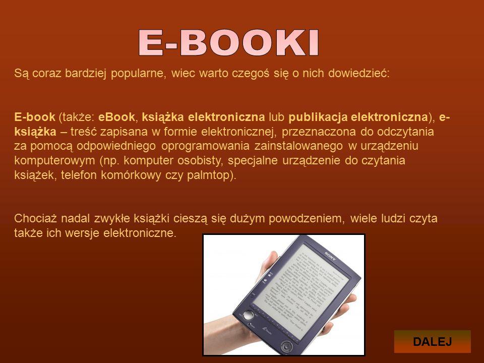 Są coraz bardziej popularne, wiec warto czegoś się o nich dowiedzieć: E-book (także: eBook, książka elektroniczna lub publikacja elektroniczna), e- książka – treść zapisana w formie elektronicznej, przeznaczona do odczytania za pomocą odpowiedniego oprogramowania zainstalowanego w urządzeniu komputerowym (np.