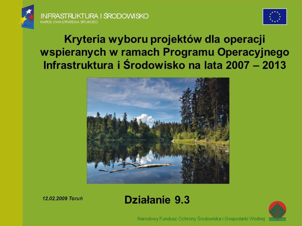 Narodowy Fundusz Ochrony Środowiska i Gospodarki Wodnej Kryteria wyboru projektów dla operacji wspieranych w ramach Programu Operacyjnego Infrastruktura i Środowisko na lata 2007 – 2013 Narodowy Fundusz Ochrony Środowiska i Gospodarki Wodnej Działanie 9.3 12.02.2009 Toruń