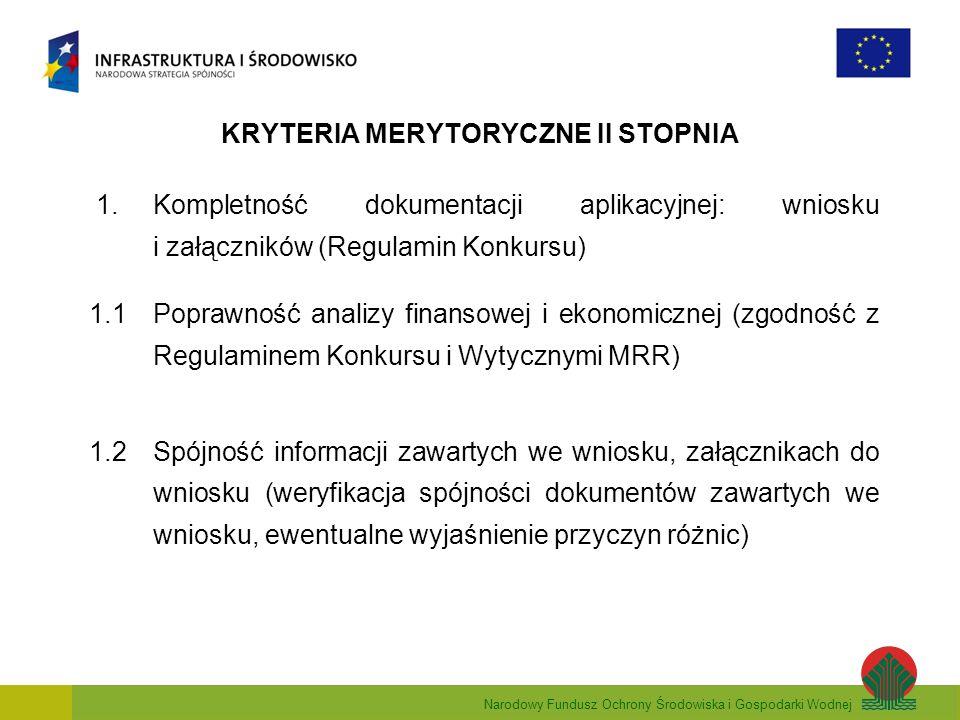 Narodowy Fundusz Ochrony Środowiska i Gospodarki Wodnej KRYTERIA MERYTORYCZNE II STOPNIA 1.Kompletność dokumentacji aplikacyjnej: wniosku i załączników (Regulamin Konkursu) 1.1Poprawność analizy finansowej i ekonomicznej (zgodność z Regulaminem Konkursu i Wytycznymi MRR) 1.2Spójność informacji zawartych we wniosku, załącznikach do wniosku (weryfikacja spójności dokumentów zawartych we wniosku, ewentualne wyjaśnienie przyczyn różnic)