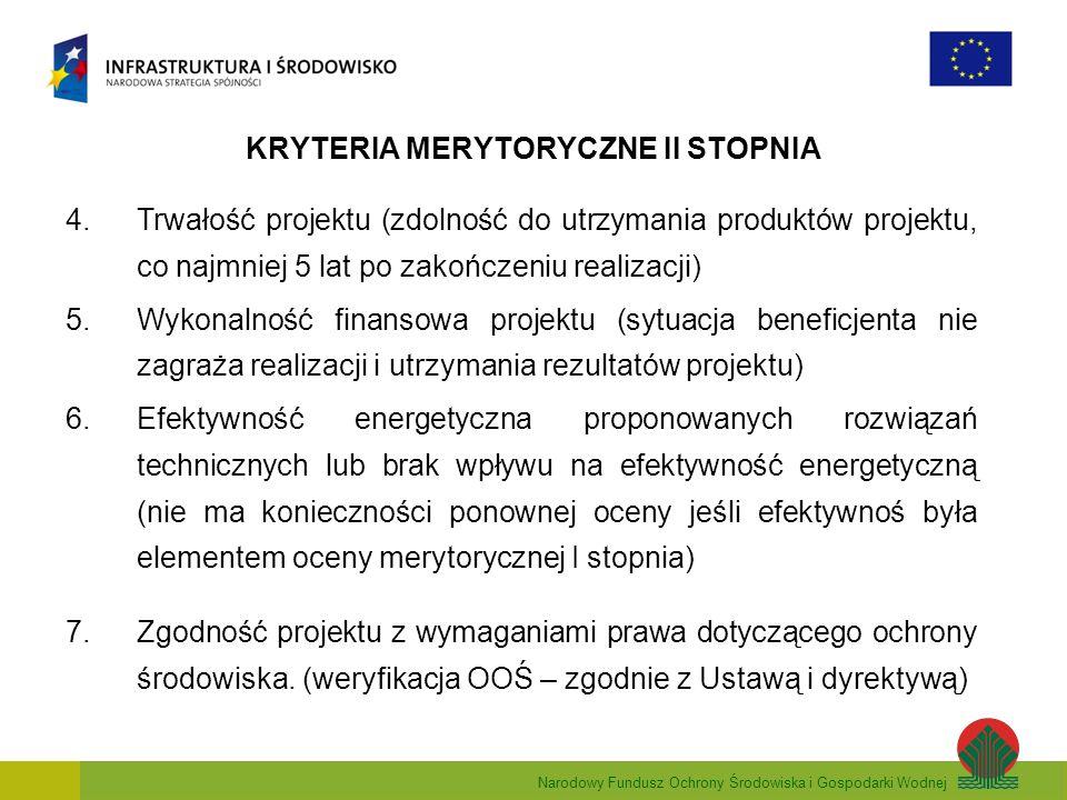 Narodowy Fundusz Ochrony Środowiska i Gospodarki Wodnej KRYTERIA MERYTORYCZNE II STOPNIA 4.Trwałość projektu (zdolność do utrzymania produktów projektu, co najmniej 5 lat po zakończeniu realizacji) 5.Wykonalność finansowa projektu (sytuacja beneficjenta nie zagraża realizacji i utrzymania rezultatów projektu) 6.Efektywność energetyczna proponowanych rozwiązań technicznych lub brak wpływu na efektywność energetyczną (nie ma konieczności ponownej oceny jeśli efektywnoś była elementem oceny merytorycznej I stopnia) 7.Zgodność projektu z wymaganiami prawa dotyczącego ochrony środowiska.