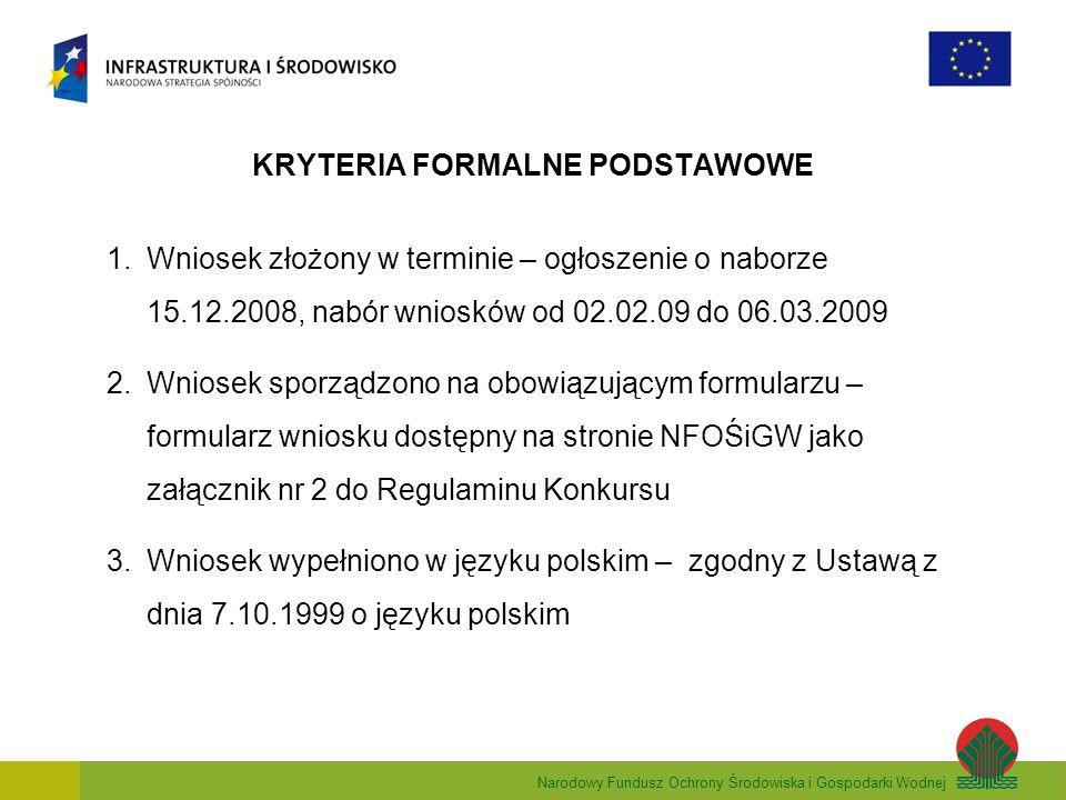 Narodowy Fundusz Ochrony Środowiska i Gospodarki Wodnej KRYTERIA FORMALNE PODSTAWOWE 1.Wniosek złożony w terminie – ogłoszenie o naborze 15.12.2008, nabór wniosków od 02.02.09 do 06.03.2009 2.Wniosek sporządzono na obowiązującym formularzu – formularz wniosku dostępny na stronie NFOŚiGW jako załącznik nr 2 do Regulaminu Konkursu 3.Wniosek wypełniono w języku polskim – zgodny z Ustawą z dnia 7.10.1999 o języku polskim