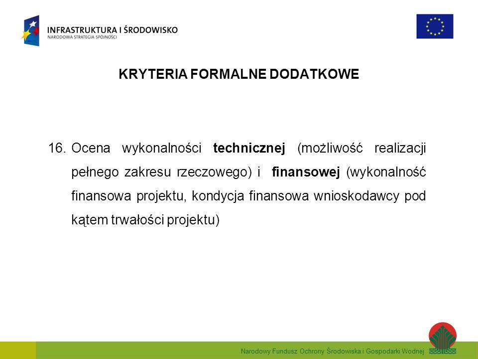 Narodowy Fundusz Ochrony Środowiska i Gospodarki Wodnej KRYTERIA FORMALNE DODATKOWE 16.Ocena wykonalności technicznej (możliwość realizacji pełnego zakresu rzeczowego) i finansowej (wykonalność finansowa projektu, kondycja finansowa wnioskodawcy pod kątem trwałości projektu)