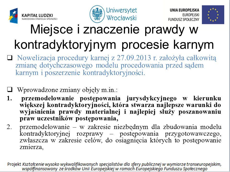 Miejsce i znaczenie prawdy w kontradyktoryjnym procesie karnym  Nowelizacja procedury karnej z 27.09.2013 r. założyła całkowitą zmianę dotychczasoweg