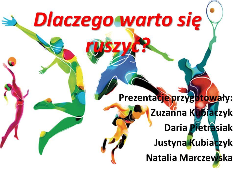 Prezentacje przygotowały: Zuzanna Kubiaczyk Daria Pietrasiak Justyna Kubiaczyk Natalia Marczewska Dlaczego warto się ruszyć