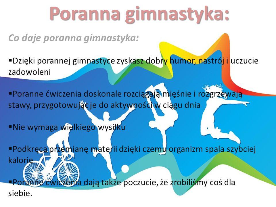 Poranna gimnastyka: Co daje poranna gimnastyka:  Dzięki porannej gimnastyce zyskasz dobry humor, nastrój i uczucie zadowoleni  Poranne ćwiczenia doskonale rozciągają mięśnie i rozgrzewają stawy, przygotowując je do aktywności w ciągu dnia  Nie wymaga wielkiego wysiłku  Podkręca przemianę materii dzięki czemu organizm spala szybciej kalorie  Poranne ćwiczenia dają także poczucie, że zrobiliśmy coś dla siebie.