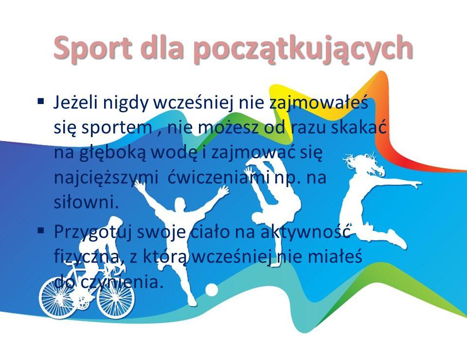 Sport dla początkujących  Jeżeli nigdy wcześniej nie zajmowałeś się sportem, nie możesz od razu skakać na głęboką wodę i zajmować się najcięższymi ćwiczeniami np.