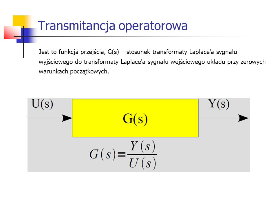 Transmitancja operatorowa Jest to funkcja przejścia, G(s) – stosunek transformaty Laplace a sygnału wyjściowego do transformaty Laplace a sygnału wejściowego układu przy zerowych warunkach początkowych.