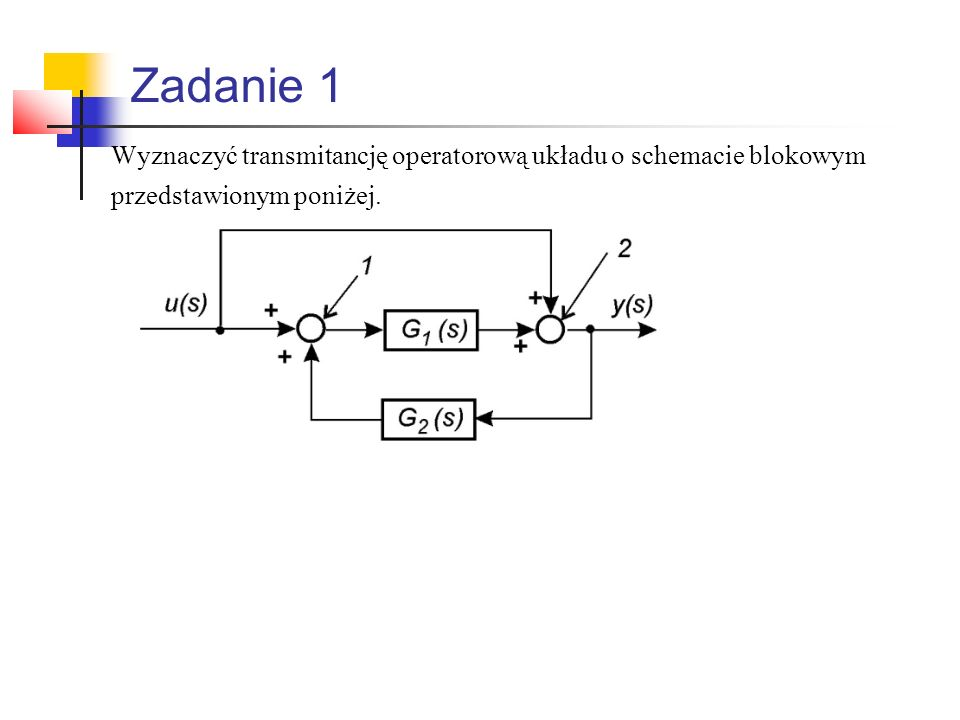Zadanie 1 Wyznaczyć transmitancję operatorową układu o schemacie blokowym przedstawionym poniżej.