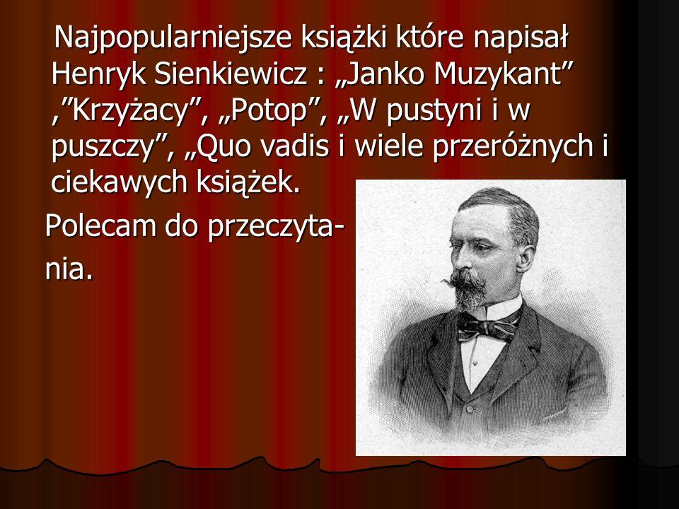 """Najpopularniejsze książki które napisał Henryk Sienkiewicz : """"Janko Muzykant , Krzyżacy , """"Potop , """"W pustyni i w puszczy , """"Quo vadis i wiele przeróżnych i ciekawych książek."""