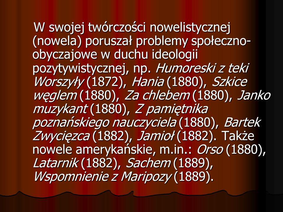 W swojej twórczości nowelistycznej (nowela) poruszał problemy społeczno- obyczajowe w duchu ideologii pozytywistycznej, np. Humoreski z teki Worszyły