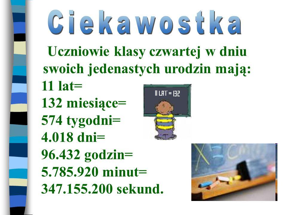 Uczniowie klasy czwartej w dniu swoich jedenastych urodzin mają: 11 lat= 132 miesiące= 574 tygodni= 4.018 dni= 96.432 godzin= 5.785.920 minut= 347.155.200 sekund.
