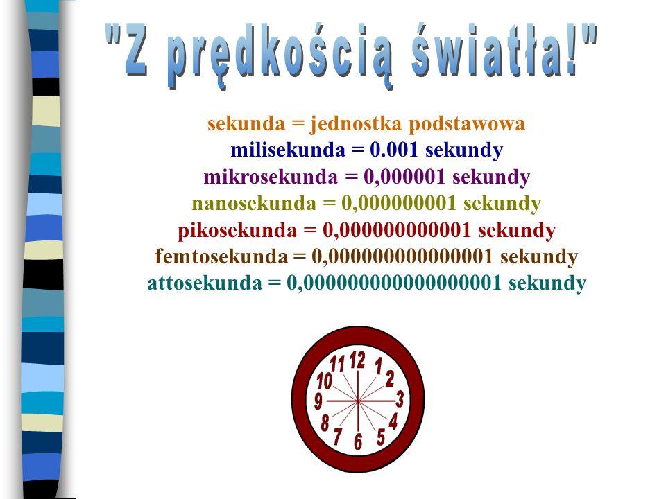 sekunda = jednostka podstawowa milisekunda = 0.001 sekundy mikrosekunda = 0,000001 sekundy nanosekunda = 0,000000001 sekundy pikosekunda = 0,000000000001 sekundy femtosekunda = 0,000000000000001 sekundy attosekunda = 0,000000000000000001 sekundy