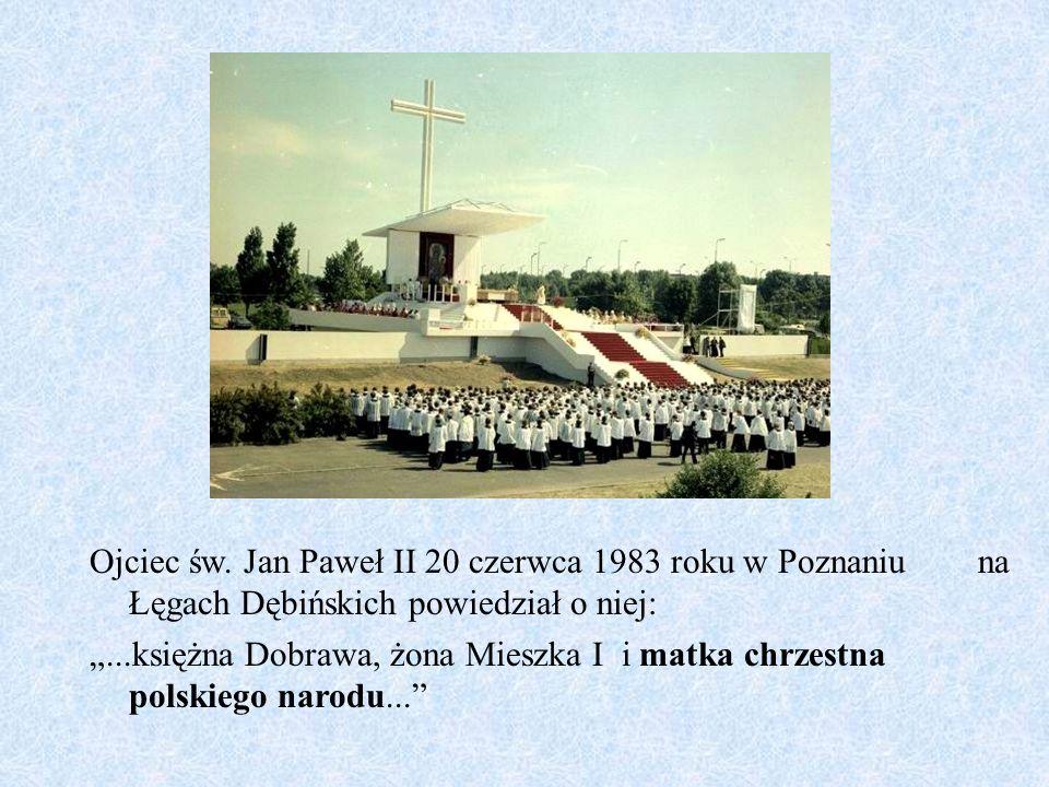 """Ojciec św. Jan Paweł II 20 czerwca 1983 roku w Poznaniu na Łęgach Dębińskich powiedział o niej: """"...księżna Dobrawa, żona Mieszka I i matka chrzestna"""
