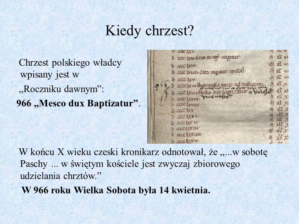"""Kiedy chrzest? Chrzest polskiego władcy wpisany jest w """"Roczniku dawnym"""": 966 """"Mesco dux Baptizatur"""". W końcu X wieku czeski kronikarz odnotował, że """""""
