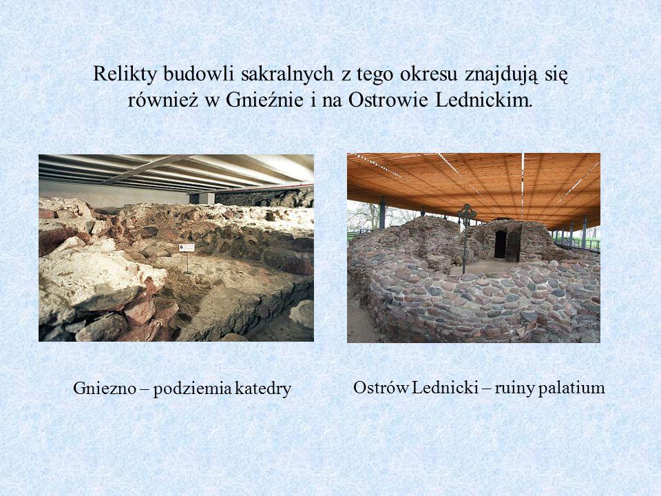Relikty budowli sakralnych z tego okresu znajdują się również w Gnieźnie i na Ostrowie Lednickim. Gniezno – podziemia katedry Ostrów Lednicki – ruiny