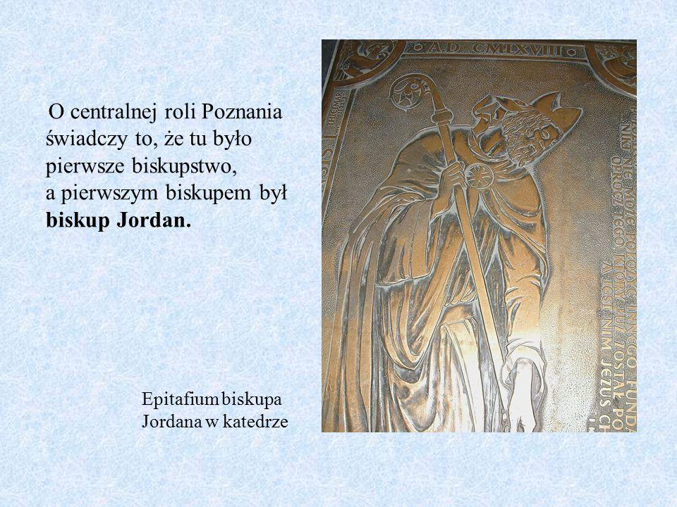 O centralnej roli Poznania świadczy to, że tu było pierwsze biskupstwo, a pierwszym biskupem był biskup Jordan. Epitafium biskupa Jordana w katedrze