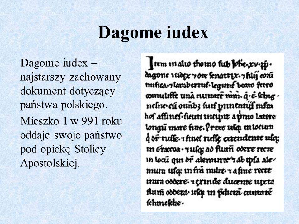 Dagome iudex – najstarszy zachowany dokument dotyczący państwa polskiego. Mieszko I w 991 roku oddaje swoje państwo pod opiekę Stolicy Apostolskiej. D