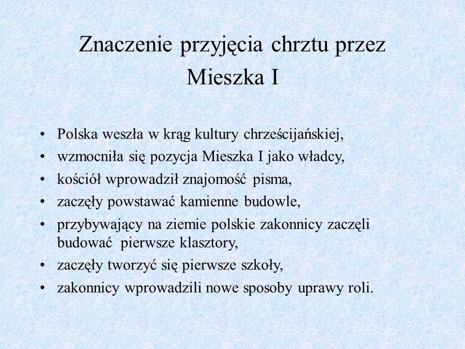 Znaczenie przyjęcia chrztu przez Mieszka I Polska weszła w krąg kultury chrześcijańskiej, wzmocniła się pozycja Mieszka I jako władcy, kościół wprowad