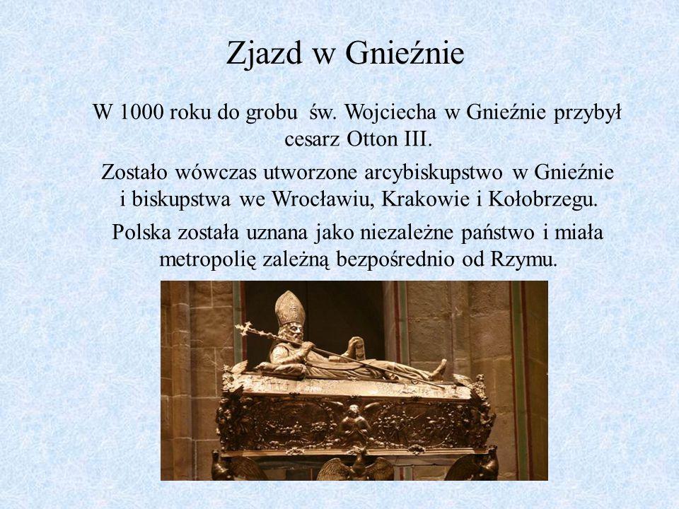 Zjazd w Gnieźnie W 1000 roku do grobu św. Wojciecha w Gnieźnie przybył cesarz Otton III. Zostało wówczas utworzone arcybiskupstwo w Gnieźnie i biskups