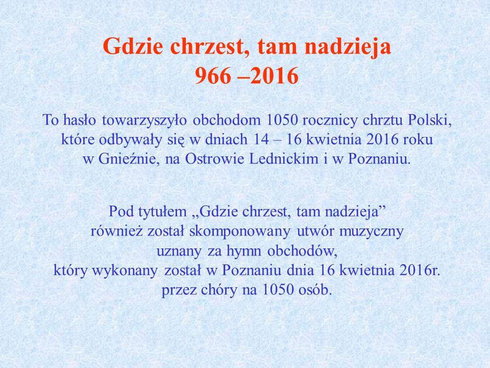 Gdzie chrzest, tam nadzieja 966 –2016 To hasło towarzyszyło obchodom 1050 rocznicy chrztu Polski, które odbywały się w dniach 14 – 16 kwietnia 2016 roku w Gnieźnie, na Ostrowie Lednickim i w Poznaniu.