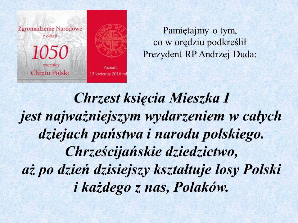Pamiętajmy o tym, co w orędziu podkreślił Prezydent RP Andrzej Duda: Chrzest księcia Mieszka I jest najważniejszym wydarzeniem w całych dziejach państwa i narodu polskiego.