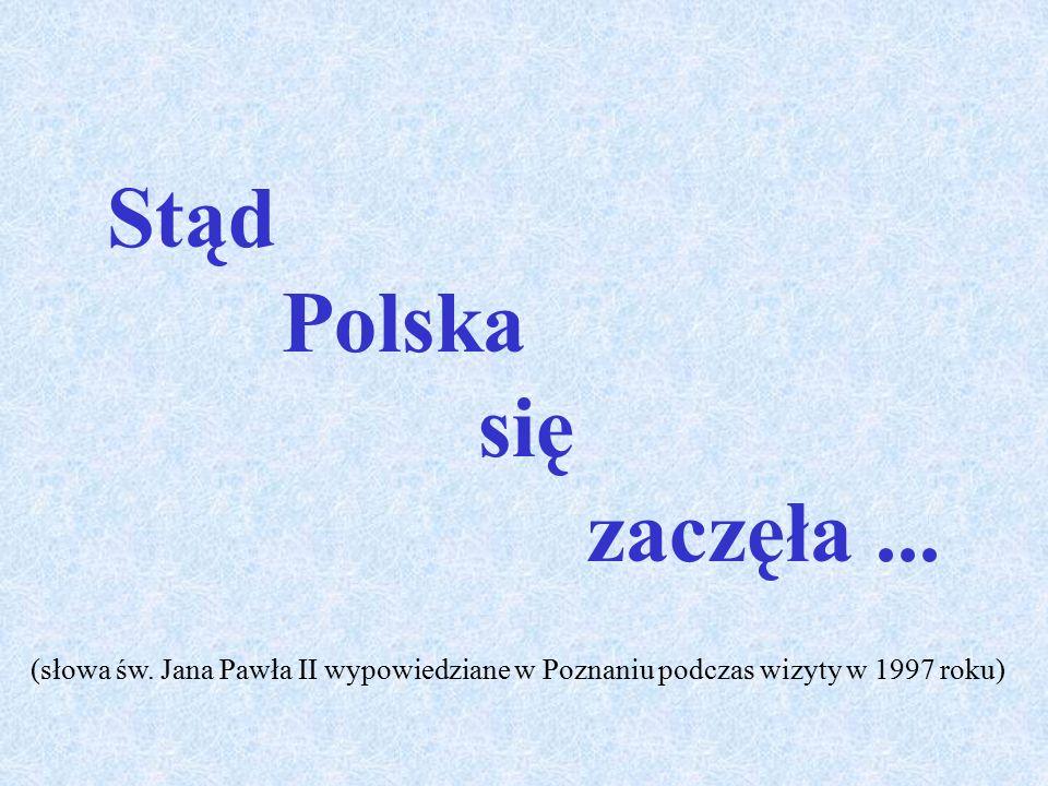 Stąd Polska się zaczęła... (słowa św. Jana Pawła II wypowiedziane w Poznaniu podczas wizyty w 1997 roku)