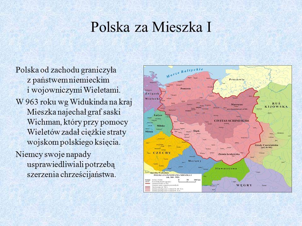 Polska za Mieszka I Polska od zachodu graniczyła z państwem niemieckim i wojowniczymi Wieletami. W 963 roku wg Widukinda na kraj Mieszka najechał graf