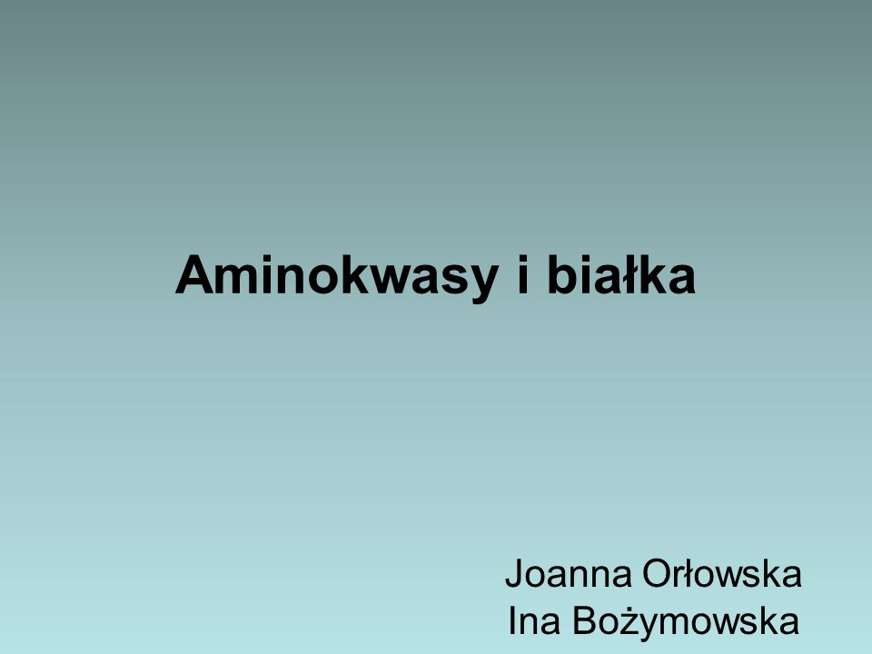 Aminokwasy i białka Joanna Orłowska Ina Bożymowska