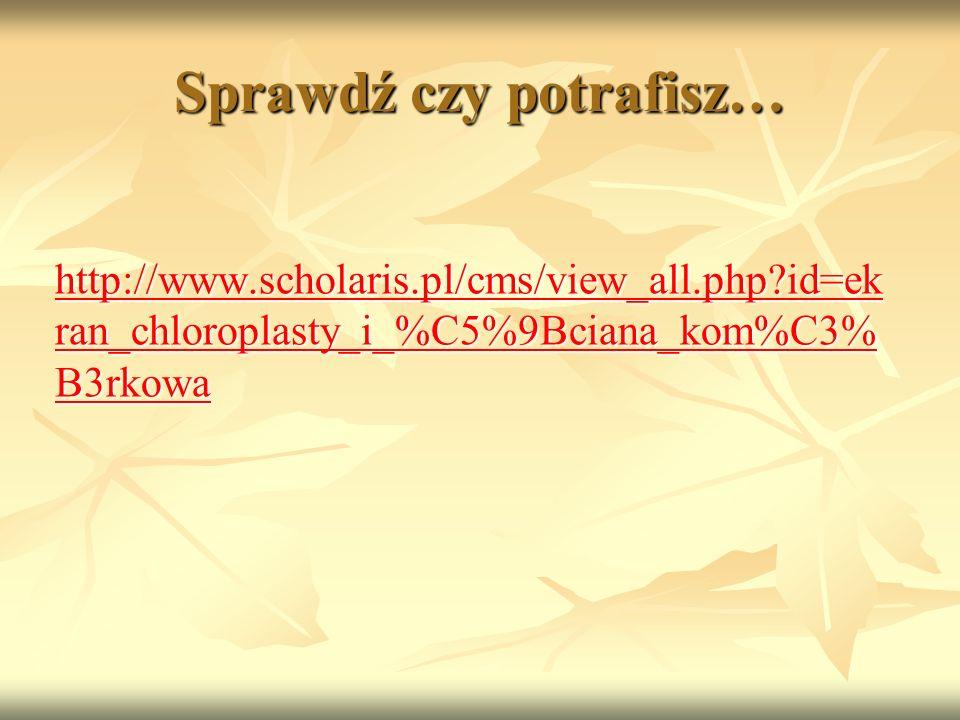Sprawdź czy potrafisz… http://www.scholaris.pl/cms/view_all.php?id=ek ran_chloroplasty_i_%C5%9Bciana_kom%C3% B3rkowa http://www.scholaris.pl/cms/view_