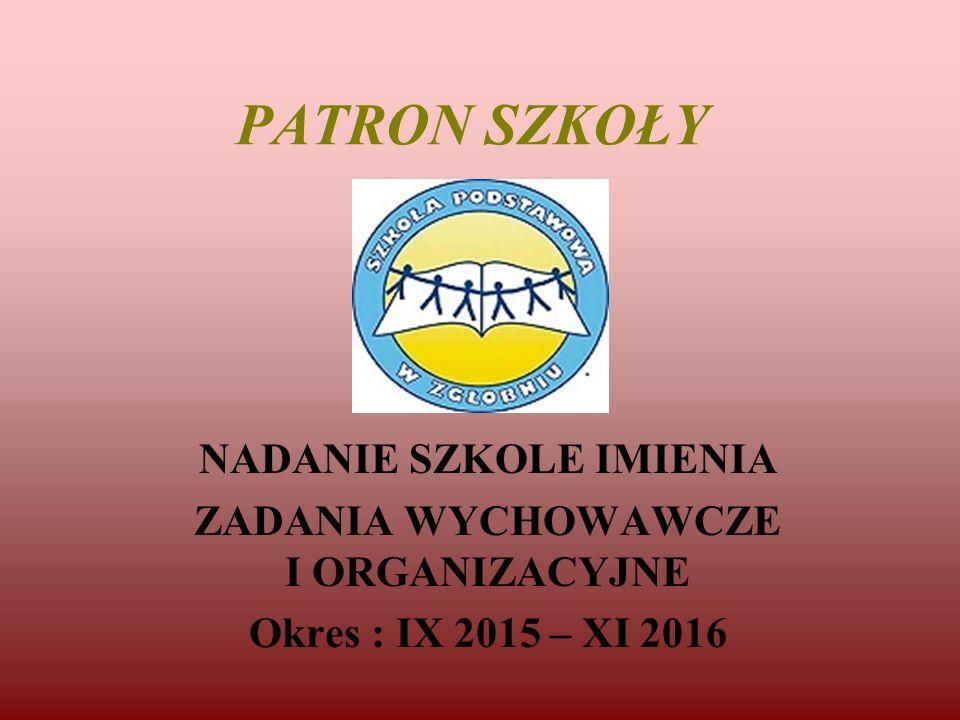 PATRON SZKOŁY NADANIE SZKOLE IMIENIA ZADANIA WYCHOWAWCZE I ORGANIZACYJNE Okres : IX 2015 – XI 2016