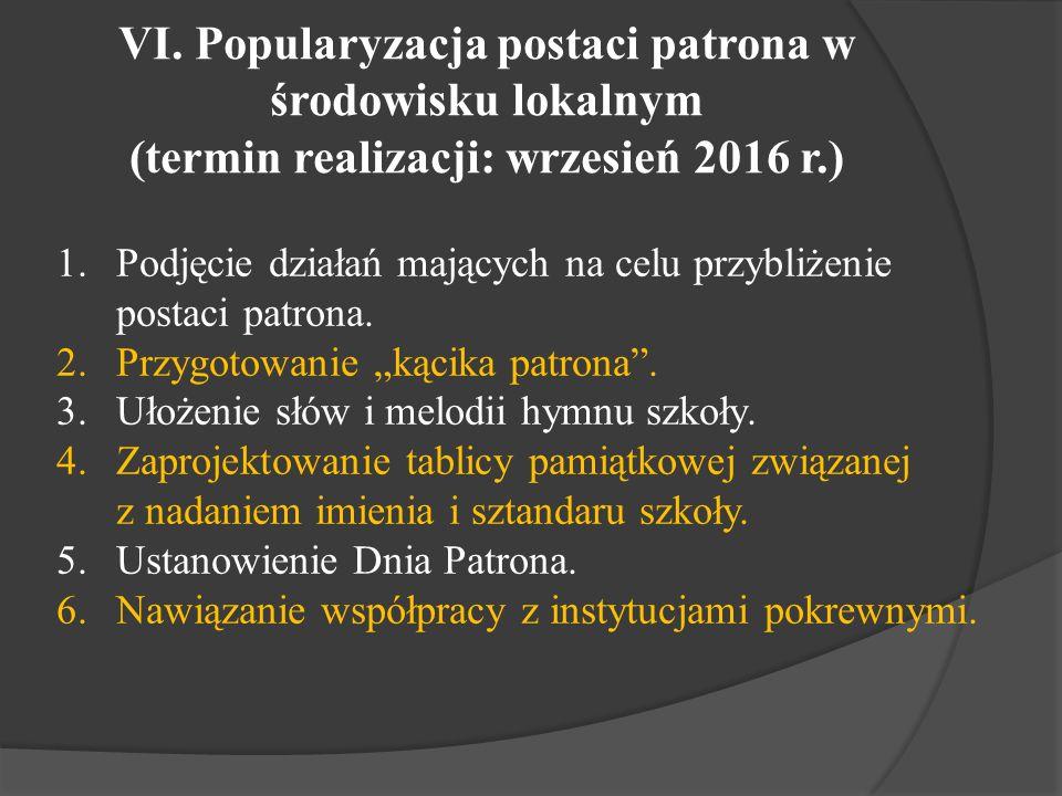 VI. Popularyzacja postaci patrona w środowisku lokalnym (termin realizacji: wrzesień 2016 r.) 1.Podjęcie działań mających na celu przybliżenie postaci