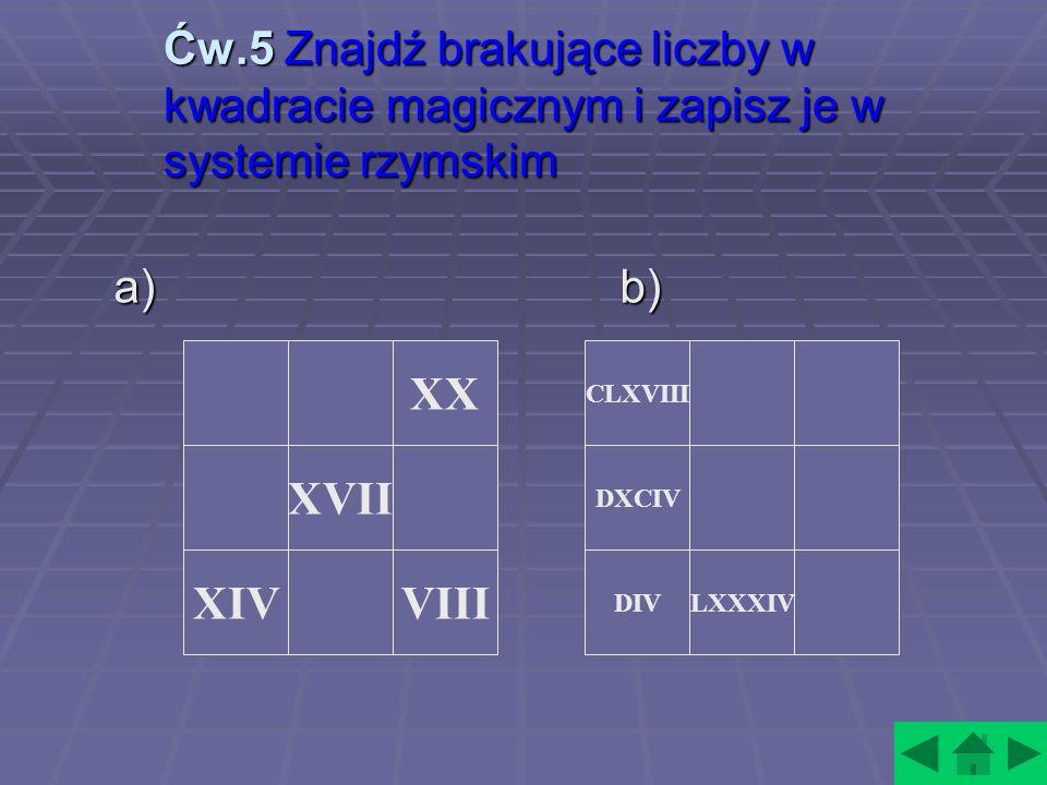 Ćw.5 Znajdź brakujące liczby w kwadracie magicznym i zapisz je w systemie rzymskim a) b) XIVVIII XVII XX CLXVIII LXXXIVDIV DXCIV