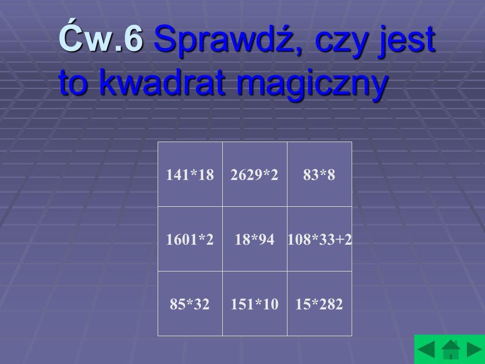 Ćw.6 Sprawdź, czy jest to kwadrat magiczny 141*18 1601*2 85*32 2629*283*8 18*94 151*10 108*33+2 15*282