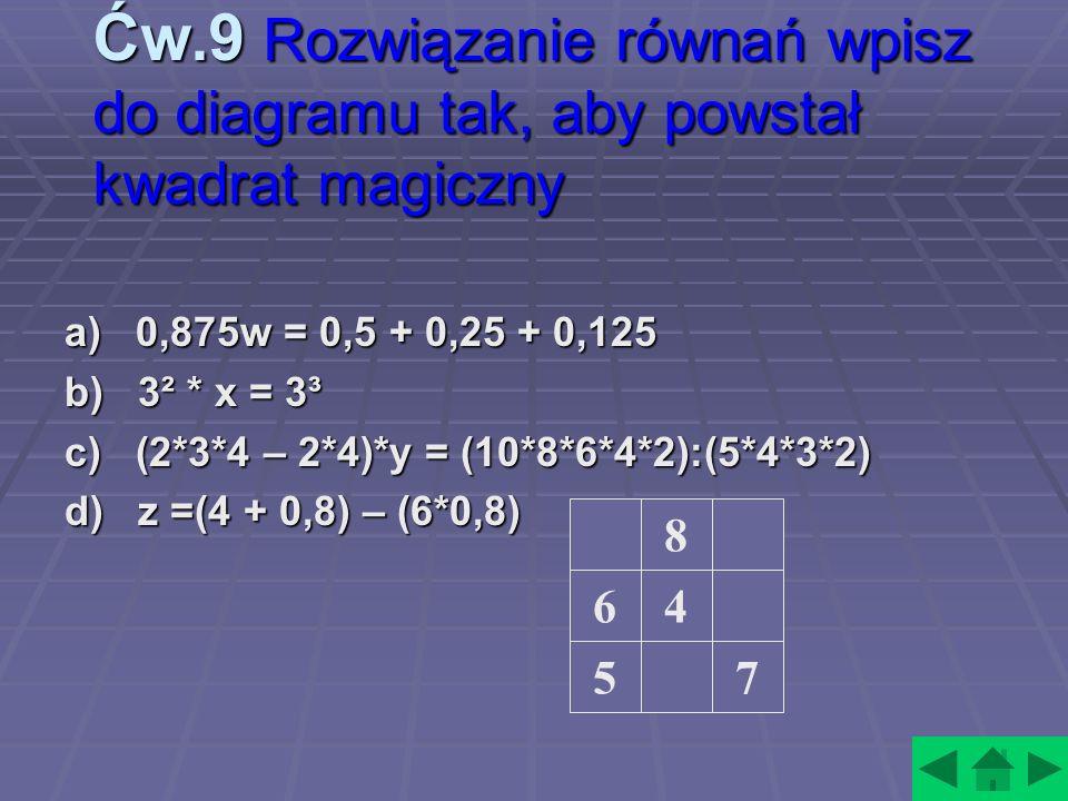 Ćw.9 Rozwiązanie równań wpisz do diagramu tak, aby powstał kwadrat magiczny a) 0,875w = 0,5 + 0,25 + 0,125 b) 3² * x = 3³ c) (2*3*4 – 2*4)*y = (10*8*6*4*2):(5*4*3*2) d) z =(4 + 0,8) – (6*0,8) 8 7 46 5