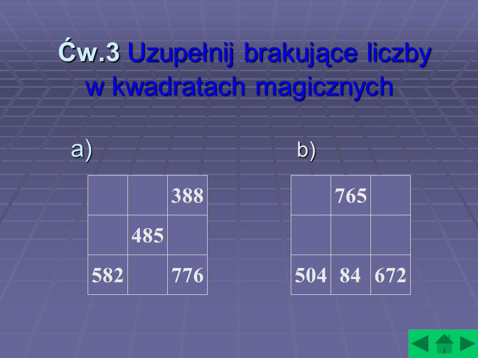 Ćw.3 Uzupełnij brakujące liczby w kwadratach magicznych Ćw.3 Uzupełnij brakujące liczby w kwadratach magicznych a) b ) 388 776 485 582 765 67284504