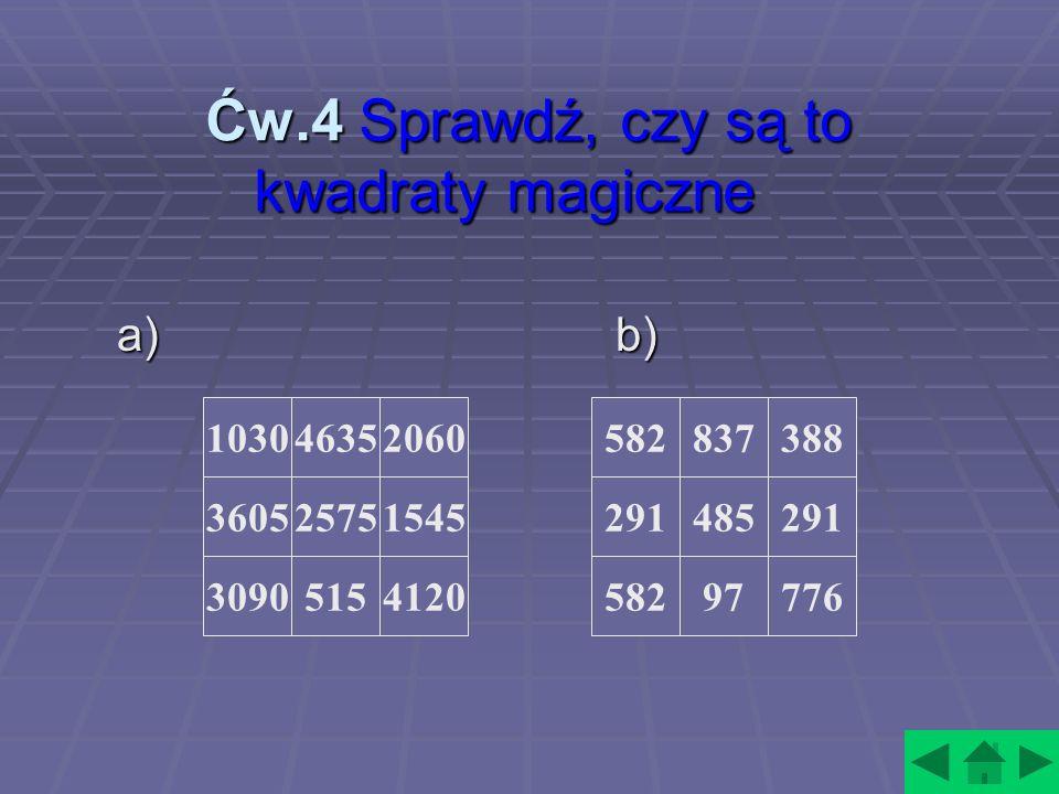 Ćw.4 Sprawdź, czy są to kwadraty magiczne Ćw.4 Sprawdź, czy są to kwadraty magiczne a) b) 1030 3605 3090 4635 2575 5154120 1545 2060582 291 58297 485 837388 291 776