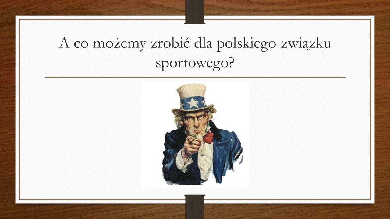 A co możemy zrobić dla polskiego związku sportowego
