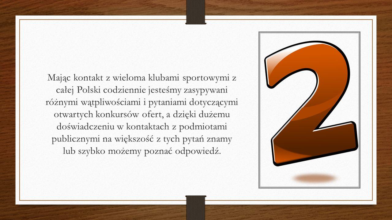 Mając kontakt z wieloma klubami sportowymi z całej Polski codziennie jesteśmy zasypywani różnymi wątpliwościami i pytaniami dotyczącymi otwartych konkursów ofert, a dzięki dużemu doświadczeniu w kontaktach z podmiotami publicznymi na większość z tych pytań znamy lub szybko możemy poznać odpowiedź.