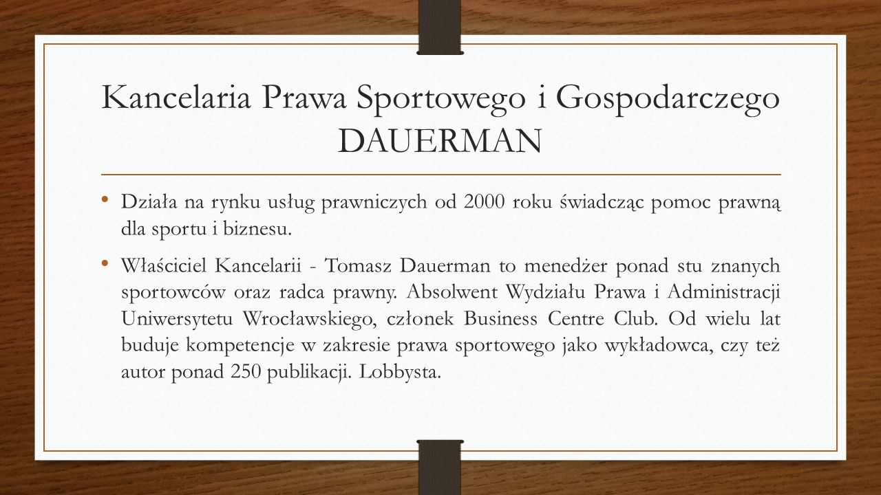 Kancelaria Prawa Sportowego i Gospodarczego DAUERMAN Działa na rynku usług prawniczych od 2000 roku świadcząc pomoc prawną dla sportu i biznesu.