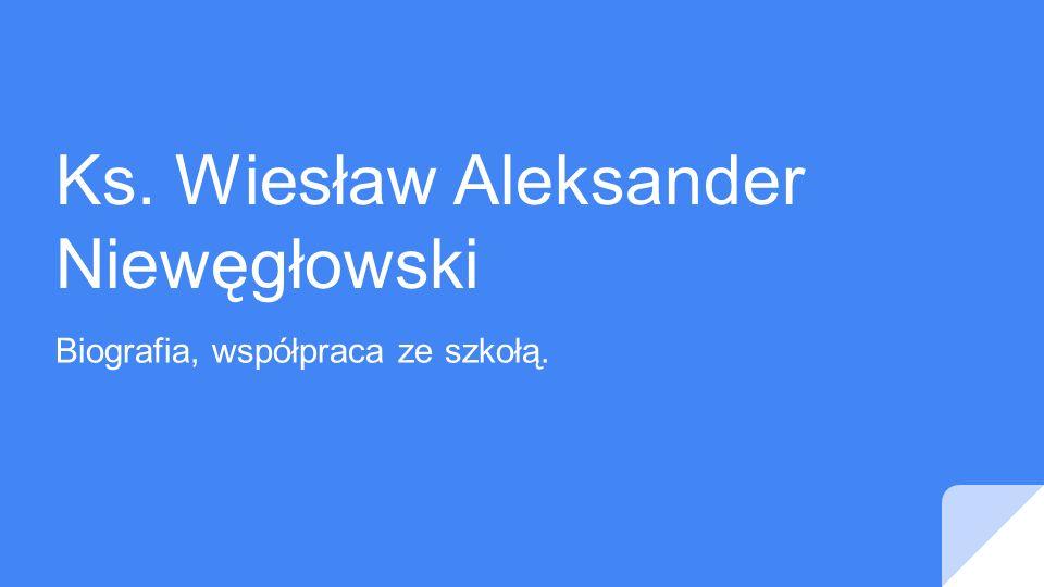 Ks. Wiesław Aleksander Niewęgłowski Biografia, współpraca ze szkołą.