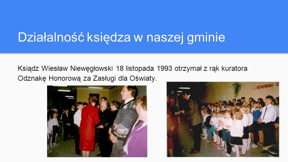 Działalność księdza w naszej gminie Ksiądz Wiesław Niewęgłowski 18 listopada 1993 otrzymał z rąk kuratora Odznakę Honorową za Zasługi dla Oświaty.