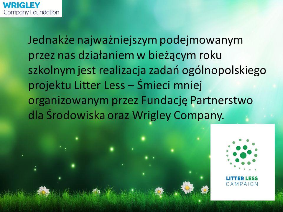 Jednakże najważniejszym podejmowanym przez nas działaniem w bieżącym roku szkolnym jest realizacja zadań ogólnopolskiego projektu Litter Less – Śmieci mniej organizowanym przez Fundację Partnerstwo dla Środowiska oraz Wrigley Company.