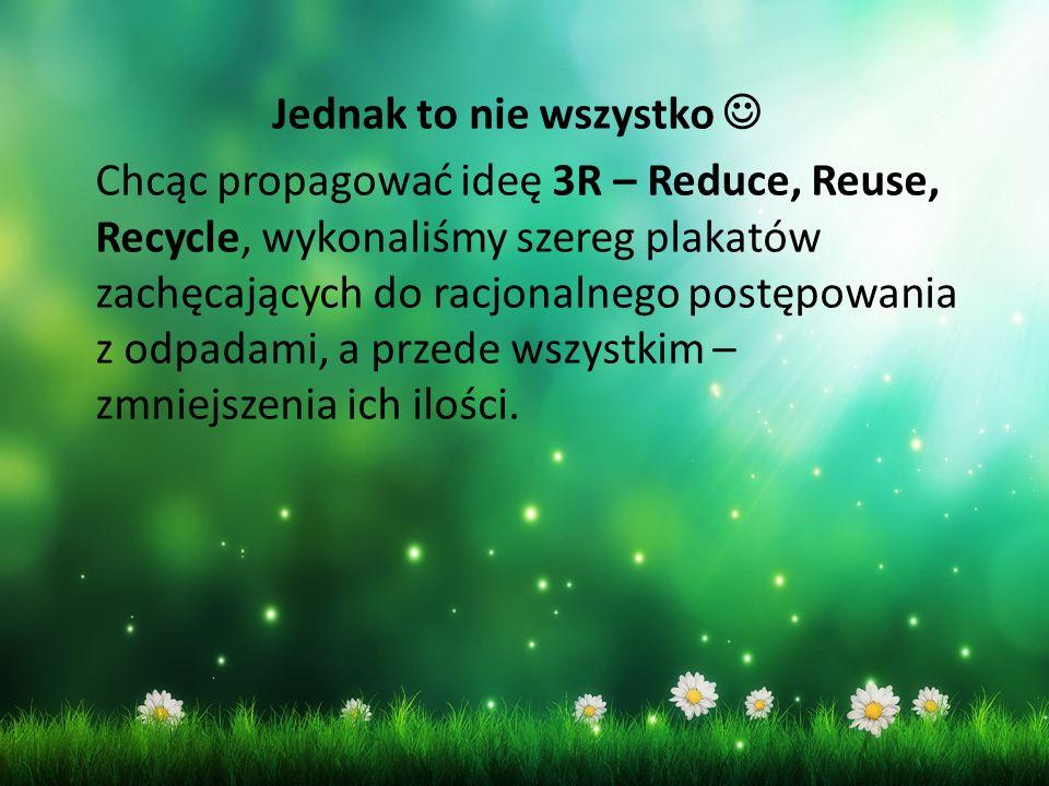Jednak to nie wszystko Chcąc propagować ideę 3R – Reduce, Reuse, Recycle, wykonaliśmy szereg plakatów zachęcających do racjonalnego postępowania z odpadami, a przede wszystkim – zmniejszenia ich ilości.