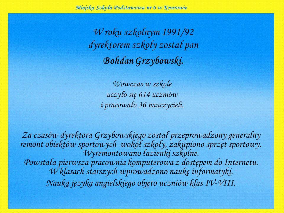 W roku szkolnym 1991/92 dyrektorem szkoły został pan Bohdan Grzybowski.