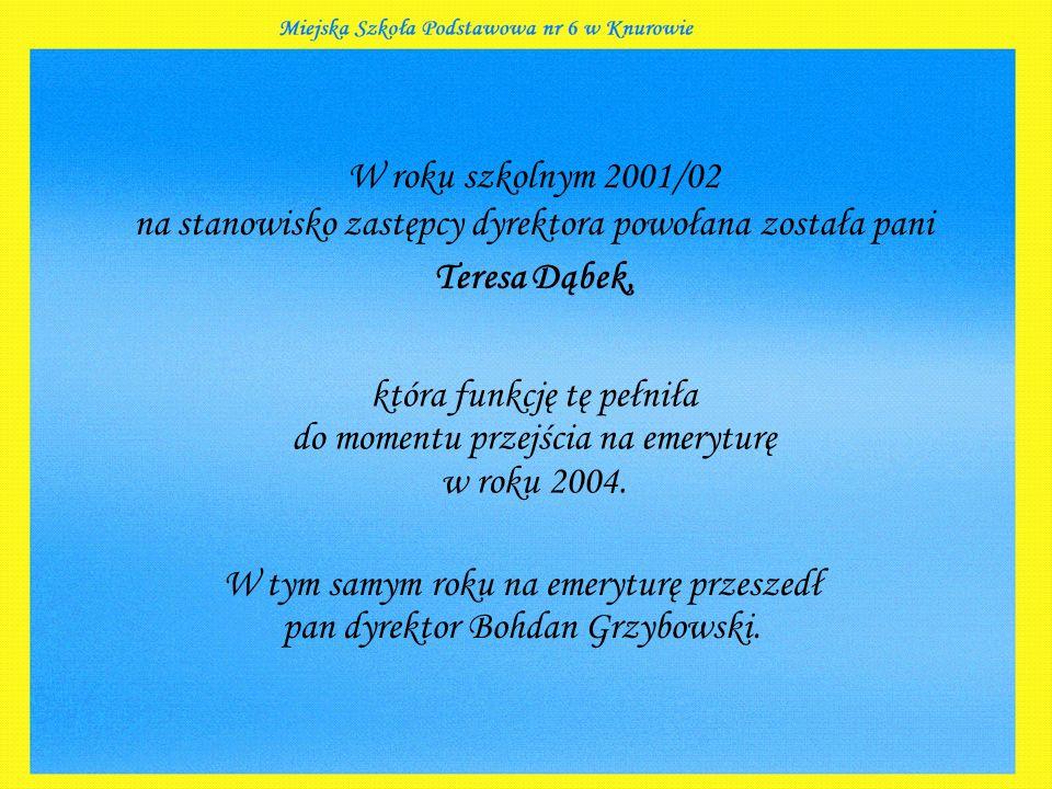 W roku szkolnym 2001/02 na stanowisko zastępcy dyrektora powołana została pani Teresa Dąbek, która funkcję tę pełniła do momentu przejścia na emeryturę w roku 2004.