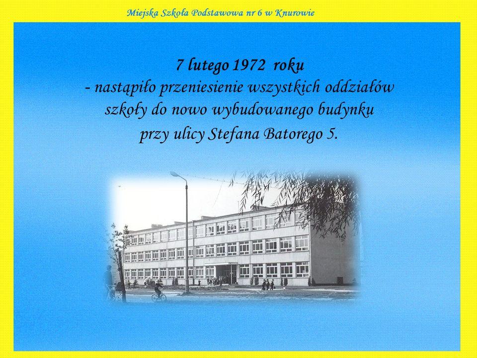 7 lutego 1972 roku - nastąpiło przeniesienie wszystkich oddziałów szkoły do nowo wybudowanego budynku przy ulicy Stefana Batorego 5.