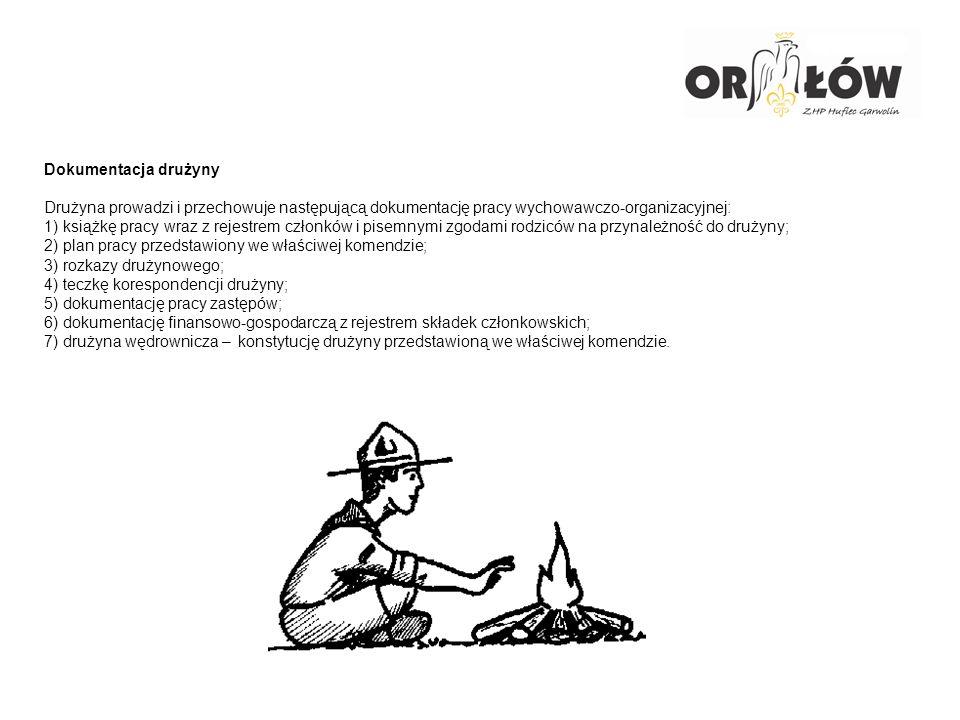 Dokumentacja drużyny Drużyna prowadzi i przechowuje następującą dokumentację pracy wychowawczo-organizacyjnej: 1) książkę pracy wraz z rejestrem członków i pisemnymi zgodami rodziców na przynależność do drużyny; 2) plan pracy przedstawiony we właściwej komendzie; 3) rozkazy drużynowego; 4) teczkę korespondencji drużyny; 5) dokumentację pracy zastępów; 6) dokumentację finansowo-gospodarczą z rejestrem składek członkowskich; 7) drużyna wędrownicza – konstytucję drużyny przedstawioną we właściwej komendzie.