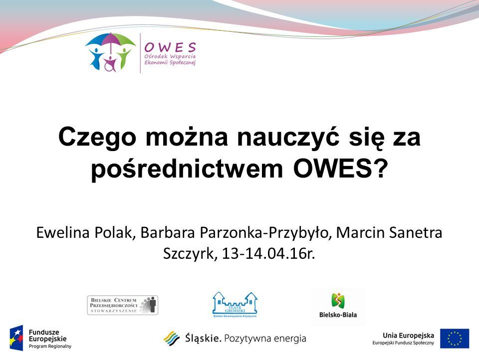 Czego można nauczyć się za pośrednictwem OWES? Ewelina Polak, Barbara Parzonka-Przybyło, Marcin Sanetra Szczyrk, 13-14.04.16r.